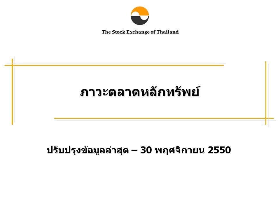 The Stock Exchange of Thailand ภาวะตลาดหลักทรัพย์ ปรับปรุงข้อมูลล่าสุด – 30 พฤศจิกายน 2550