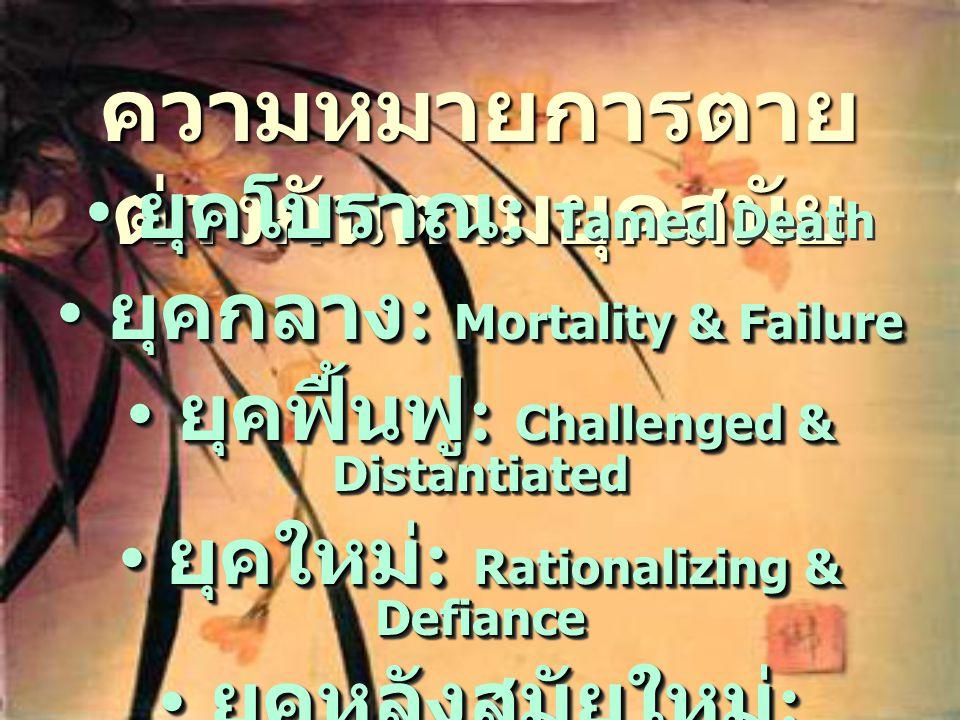 ความหมายการตาย ต่างกันตามยุคสมัย • ยุคโบราณ : • ยุคโบราณ : Tamed Death • ยุคกลาง : Mortality & Failure • ยุคฟื้นฟู : Challenged & Distantiated • ยุคให