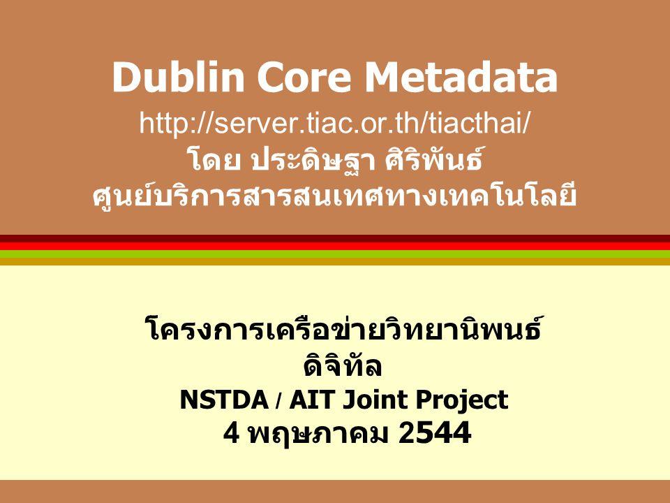 Dublin Core Metadata http://server.tiac.or.th/tiacthai/ โดย ประดิษฐา ศิริพันธ์ ศูนย์บริการสารสนเทศทางเทคโนโลยี โครงการเครือข่ายวิทยานิพนธ์ ดิจิทัล NSTDA / AIT Joint Project 4 พฤษภาคม 2544