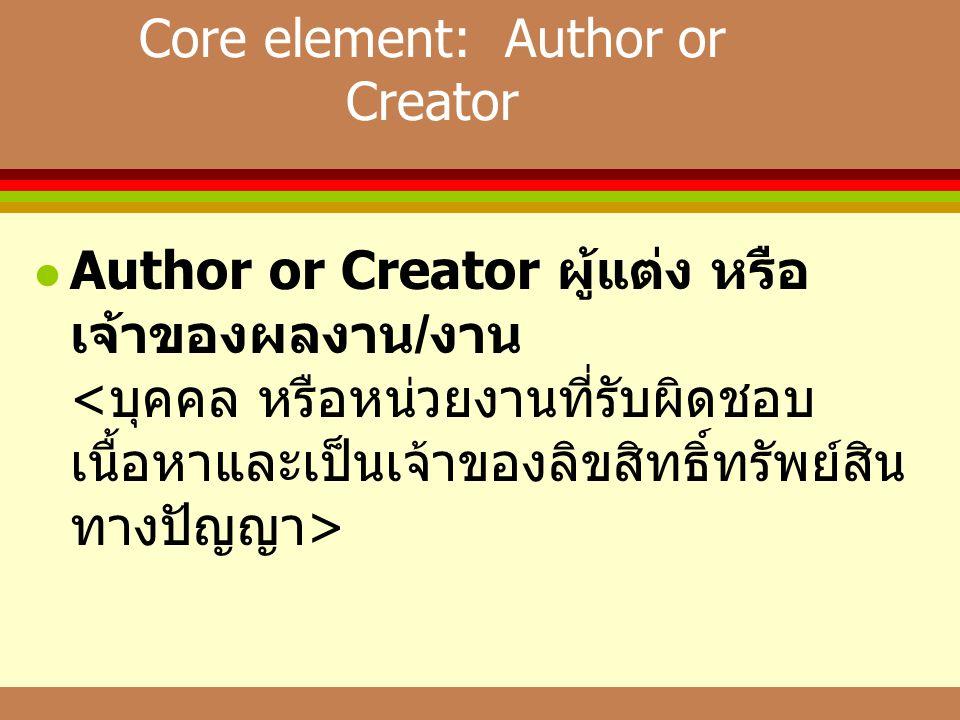Core element: Author or Creator  Author or Creator ผู้แต่ง หรือ เจ้าของผลงาน / งาน