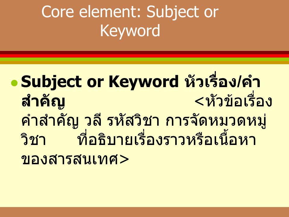 Core element: Subject or Keyword  Subject or Keyword หัวเรื่อง / คำ สำคัญ
