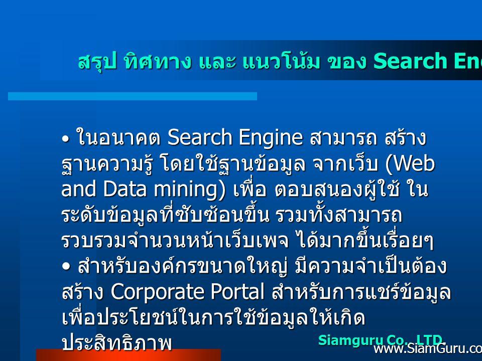 Siamguru Co., LTD. www.SiamGuru.com สรุป ทิศทาง และ แนวโน้ม ของ Search Engine ในไทย • ในอนาคต Search Engine สามารถ สร้าง ฐานความรู้ โดยใช้ฐานข้อมูล จา