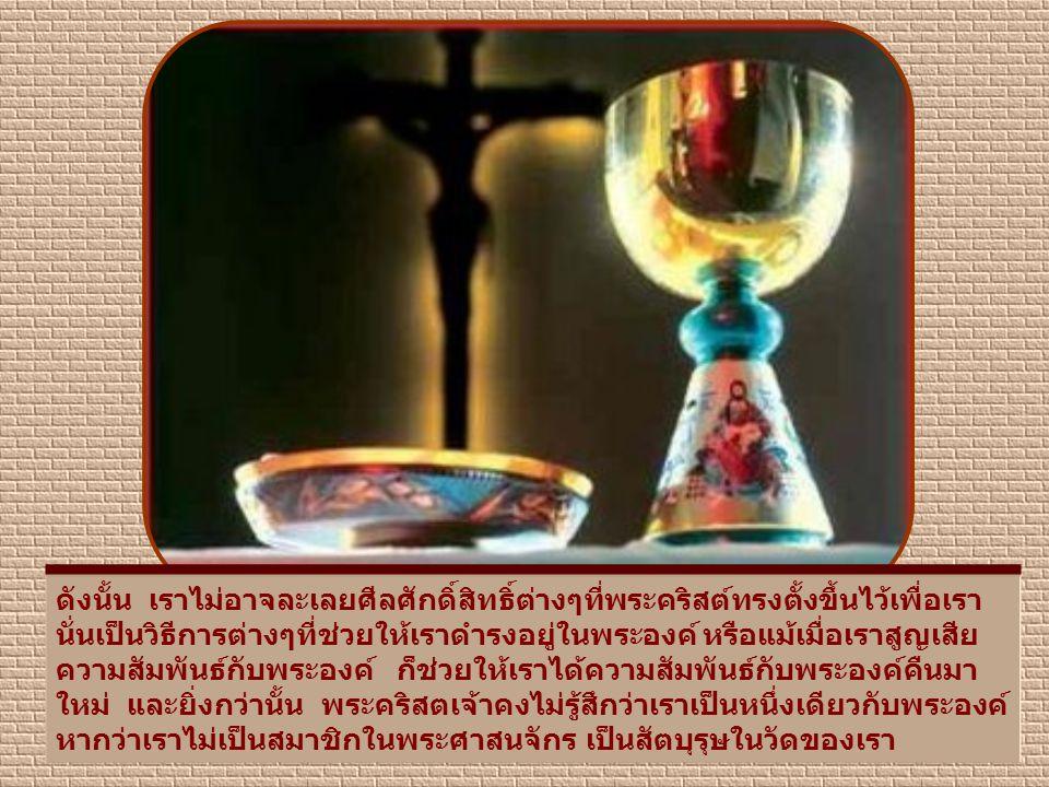 ดังนั้น เราไม่อาจละเลยศีลศักดิ์สิทธิ์ต่างๆที่พระคริสต์ทรงตั้งขึ้นไว้เพื่อเรา นั่นเป็นวิธีการต่างๆที่ช่วยให้เราดำรงอยู่ในพระองค์ หรือแม้เมื่อเราสูญเสีย ความสัมพันธ์กับพระองค์ ก็ช่วยให้เราได้ความสัมพันธ์กับพระองค์คืนมา ใหม่ และยิ่งกว่านั้น พระคริสตเจ้าคงไม่รู้สึกว่าเราเป็นหนึ่งเดียวกับพระองค์ หากว่าเราไม่เป็นสมาชิกในพระศาสนจักร เป็นสัตบุรุษในวัดของเรา