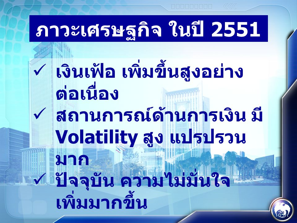 ภาวะเศรษฐกิจ ในปี 2551  เงินเฟ้อ เพิ่มขึ้นสูงอย่าง ต่อเนื่อง  สถานการณ์ด้านการเงิน มี Volatility สูง แปรปรวน มาก  ปัจจุบัน ความไม่มั่นใจ เพิ่มมากขึ้น