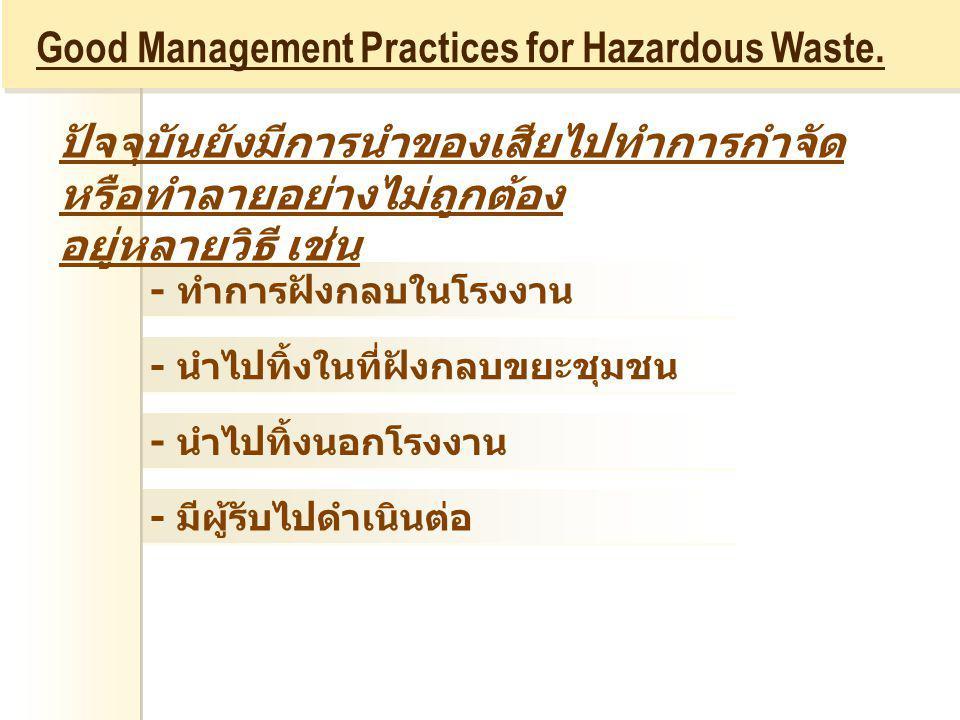 - ทำการฝังกลบในโรงงาน - นำไปทิ้งในที่ฝังกลบขยะชุมชน - นำไปทิ้งนอกโรงงาน - มีผู้รับไปดำเนินต่อ Good Management Practices for Hazardous Waste. ปัจจุบันย