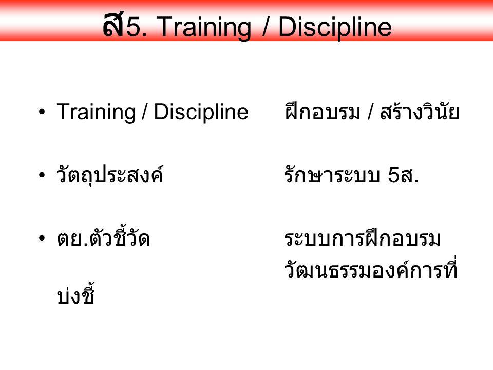 ส 5. Training / Discipline •Training / Discipline ฝึกอบรม / สร้างวินัย • วัตถุประสงค์รักษาระบบ 5 ส. • ตย. ตัวชี้วัดระบบการฝึกอบรม วัฒนธรรมองค์การที่ บ