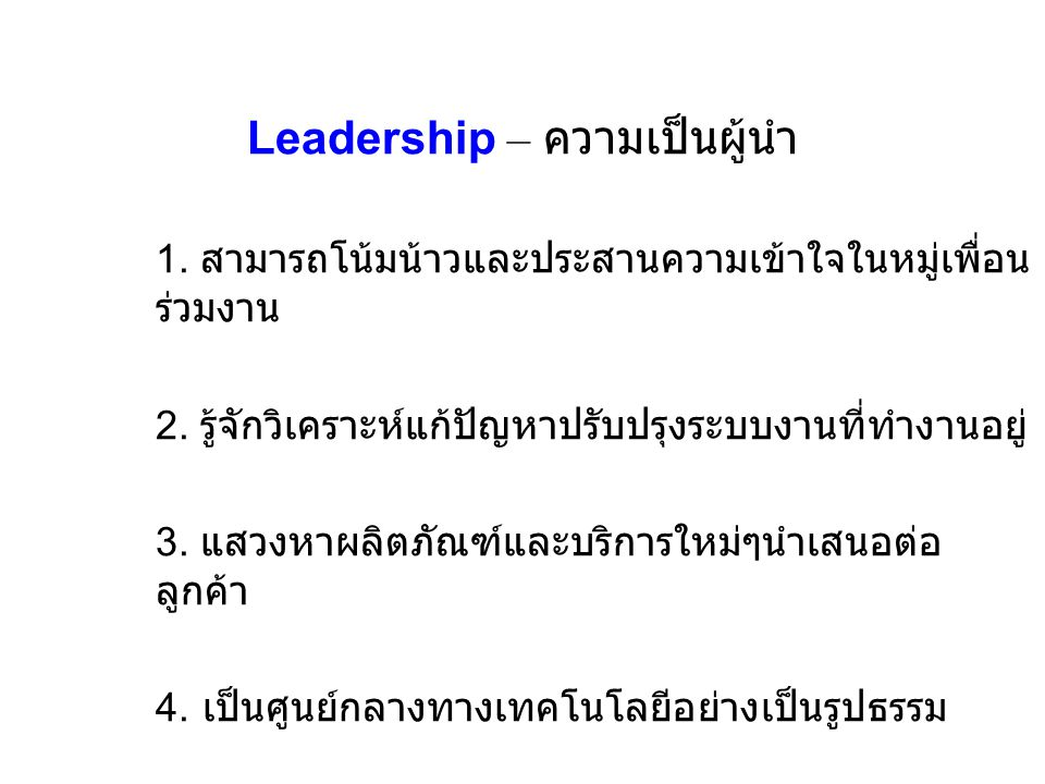 Leadership – ความเป็นผู้นำ 1. สามารถโน้มน้าวและประสานความเข้าใจในหมู่เพื่อน ร่วมงาน 2. รู้จักวิเคราะห์แก้ปัญหาปรับปรุงระบบงานที่ทำงานอยู่ 3. แสวงหาผลิ