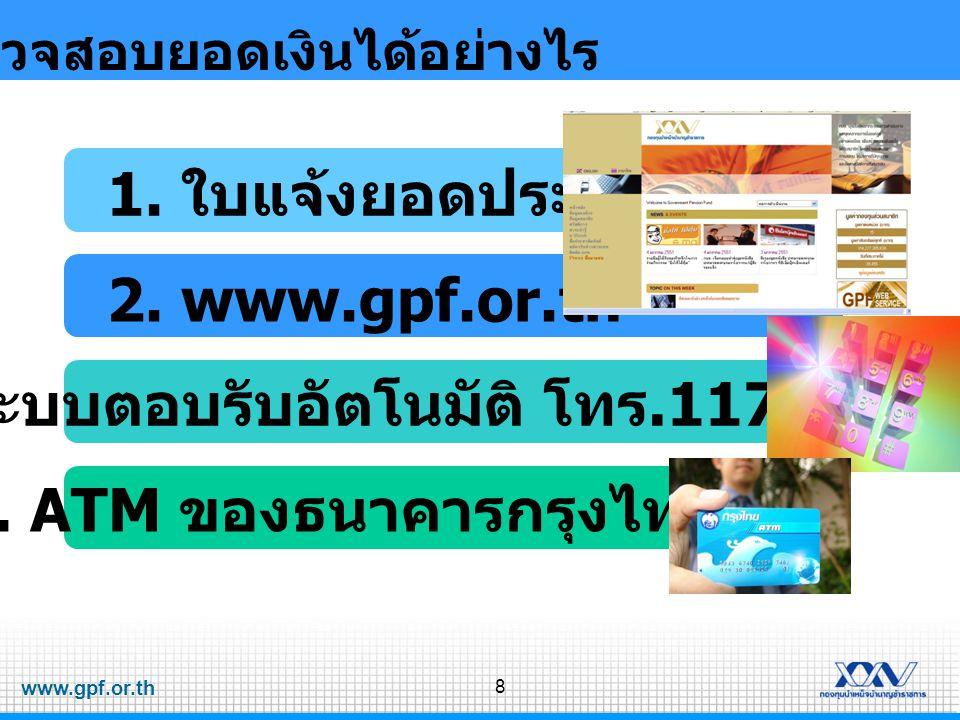 www.gpf.or.th 8 ตรวจสอบยอดเงินได้อย่างไร 1. ใบแจ้งยอดประจำปี 2. www.gpf.or.th 3. ระบบตอบรับอัตโนมัติ โทร.1179 กด 8 4. ATM ของธนาคารกรุงไทย