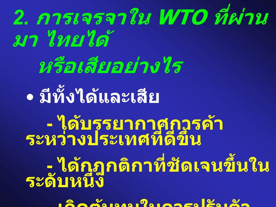 2. การเจรจาใน WTO ที่ผ่าน มา ไทยได้ หรือเสียอย่างไร • มีทั้งได้และเสีย - ได้บรรยากาศการค้า ระหว่างประเทศที่ดีขึ้น - ได้กฎกติกาที่ชัดเจนขึ้นใน ระดับหนึ