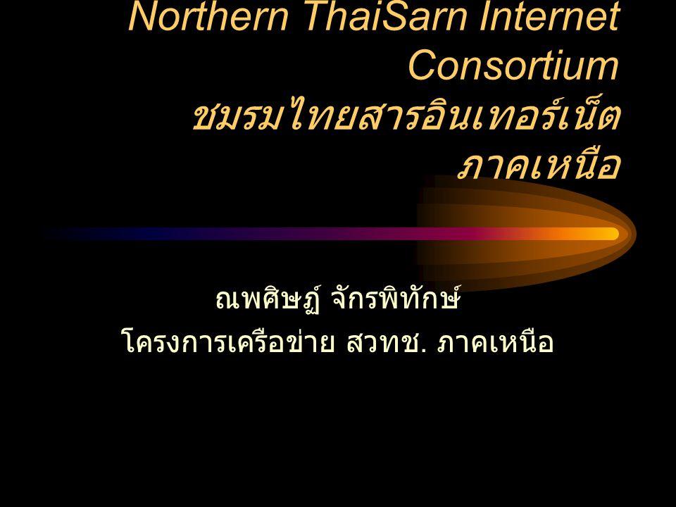 Northern ThaiSarn Internet Consortium ชมรมไทยสารอินเทอร์เน็ต ภาคเหนือ ณพศิษฏ์ จักรพิทักษ์ โครงการเครือข่าย สวทช. ภาคเหนือ