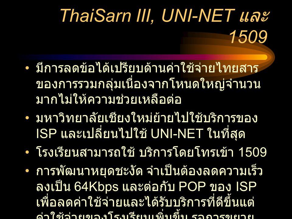 ThaiSarn III, UNI-NET และ 1509 • มีการลดข้อได้เปรียบด้านค่าใช้จ่ายไทยสาร ของการรวมกลุ่มเนื่องจากโหนดใหญ่จำนวน มากไม่ให้ความช่วยเหลือต่อ • มหาวิทยาลัยเชียงใหม่ย้ายไปใช้บริการของ ISP และเปลี่ยนไปใช้ UNI-NET ในที่สุด • โรงเรียนสามารถใช้ บริการโดยโทรเข้า 1509 • การพัฒนาหยุดชะงัด จำเป็นต้องลดความเร็ว ลงเป็น 64Kbps และต่อกับ POP ของ ISP เพื่อลดค่าใช้จ่ายและได้รับบริการที่ดีขึ้นแต่ ค่าใช้จ่ายของโรงเรียนเพิ่มขึ้น รอการขยาย เครือข่ายต่างๆไปยังต่างจังหวัดในอนาคต