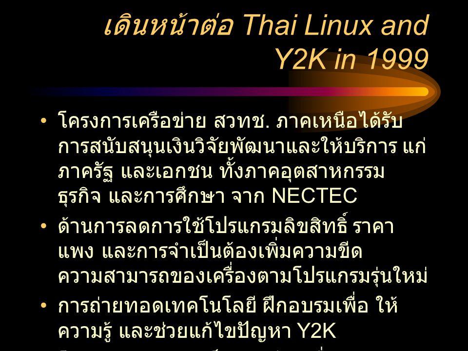 เดินหน้าต่อ Thai Linux and Y2K in 1999 • โครงการเครือข่าย สวทช. ภาคเหนือได้รับ การสนับสนุนเงินวิจัยพัฒนาและให้บริการ แก่ ภาครัฐ และเอกชน ทั้งภาคอุตสาห