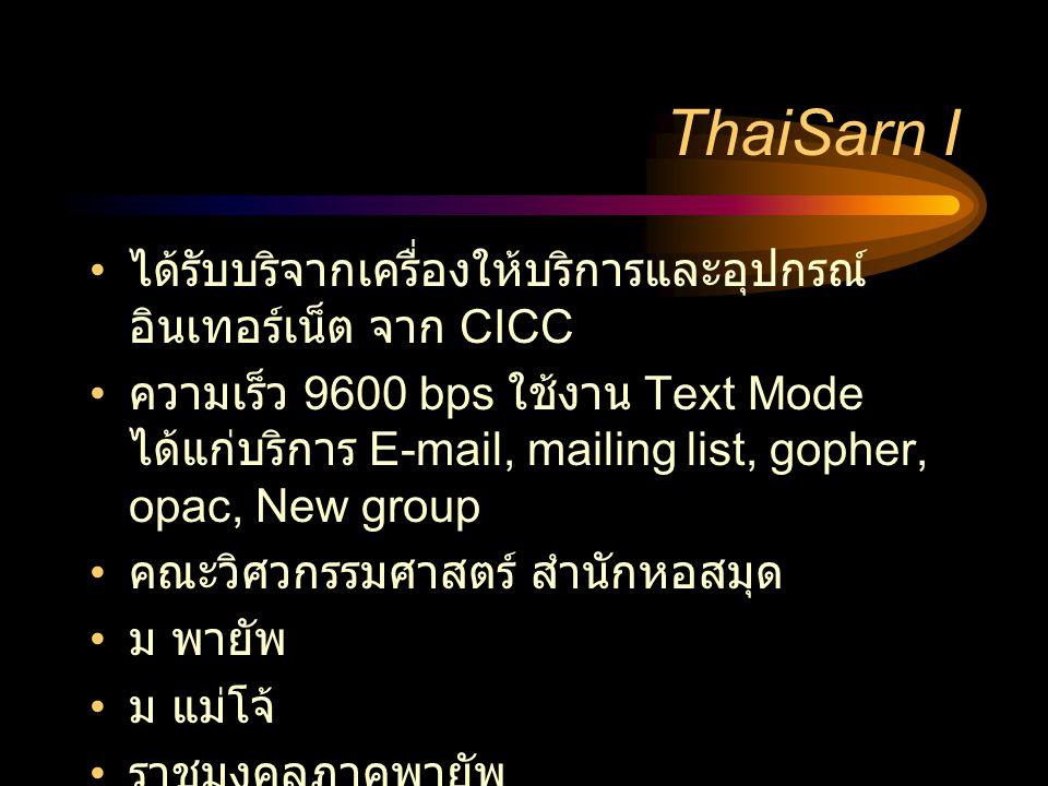ThaiSarn I • ได้รับบริจากเครื่องให้บริการและอุปกรณ์ อินเทอร์เน็ต จาก CICC • ความเร็ว 9600 bps ใช้งาน Text Mode ได้แก่บริการ E-mail, mailing list, gopher, opac, New group • คณะวิศวกรรมศาสตร์ สำนักหอสมุด • ม พายัพ • ม แม่โจ้ • ราชมงคลภาคพายัพ