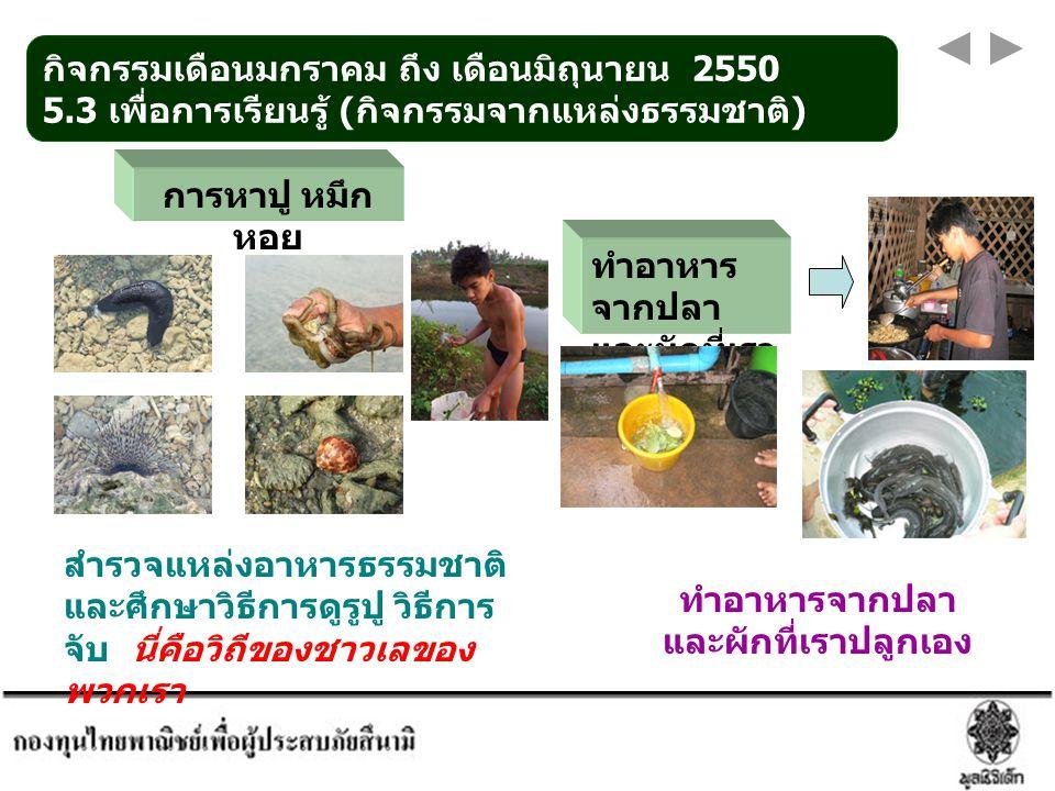 กิจกรรมเดือนมกราคม ถึง เดือนมิถุนายน 2550 5.3 เพื่อการเรียนรู้ ( กิจกรรมจากแหล่งธรรมชาติ ) การหาปู หมึก หอย ทำอาหารจากปลา และผักที่เราปลูกเอง สำรวจแหล