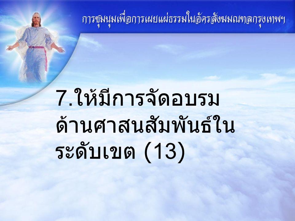 7. ให้มีการจัดอบรม ด้านศาสนสัมพันธ์ใน ระดับเขต (13)