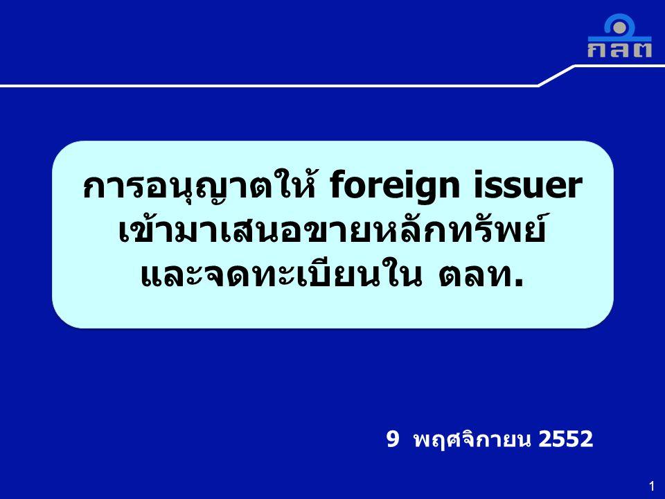 1 9 พฤศจิกายน 2552 การอนุญาตให้ foreign issuer เข้ามาเสนอขายหลักทรัพย์ และจดทะเบียนใน ตลท. การอนุญาตให้ foreign issuer เข้ามาเสนอขายหลักทรัพย์ และจดทะ