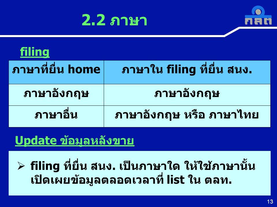 13 2.2 ภาษา Update ข้อมูลหลังขาย ภาษาที่ยื่น homeภาษาใน filing ที่ยื่น สนง. ภาษาอังกฤษ ภาษาอื่นภาษาอังกฤษ หรือ ภาษาไทย filing  filing ที่ยื่น สนง. เป