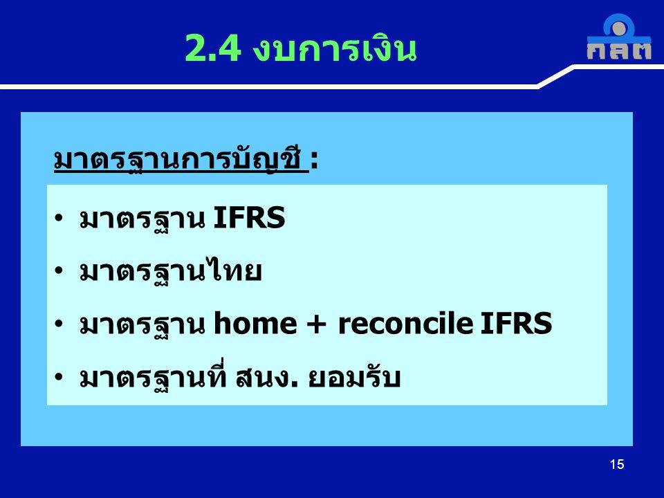 15 2.4 งบการเงิน มาตรฐานการบัญชี : • มาตรฐาน IFRS • มาตรฐานไทย • มาตรฐาน home + reconcile IFRS • มาตรฐานที่ สนง. ยอมรับ