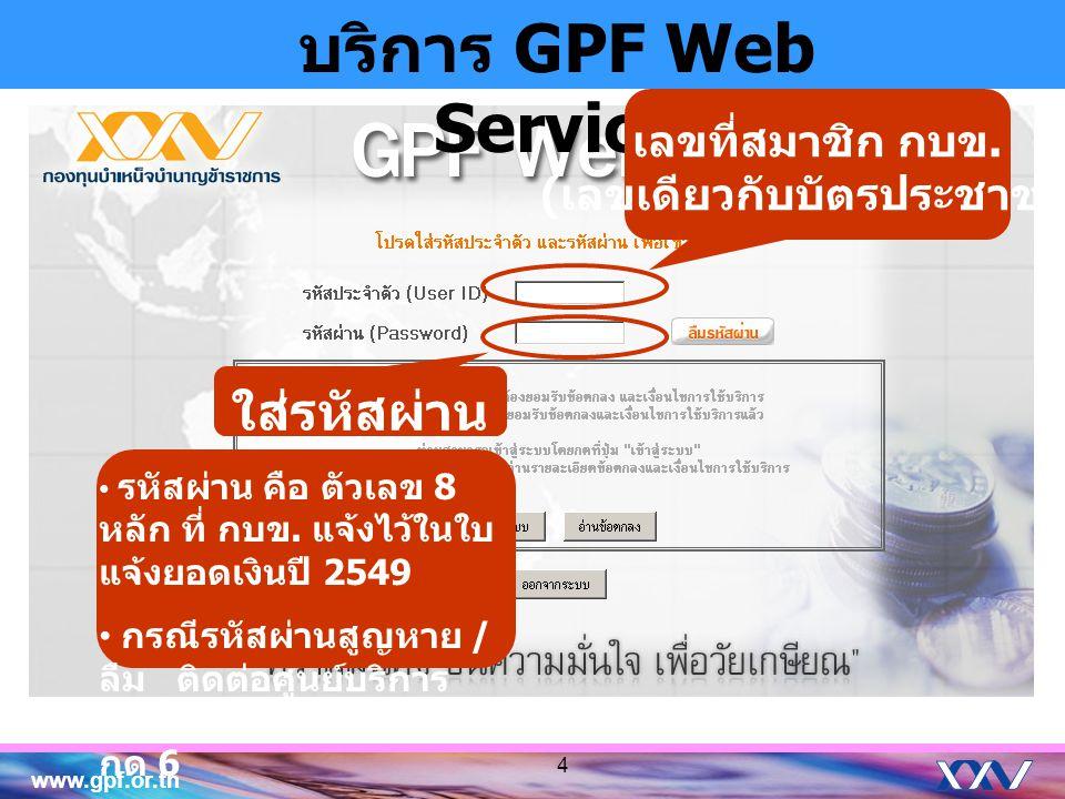 www.gpf.or.th บริการ GPF Web Service ใส่รหัสผ่าน เลขที่สมาชิก กบข. ( เลขเดียวกับบัตรประชาชน ) • รหัสผ่าน คือ ตัวเลข 8 หลัก ที่ กบข. แจ้งไว้ในใบ แจ้งยอ