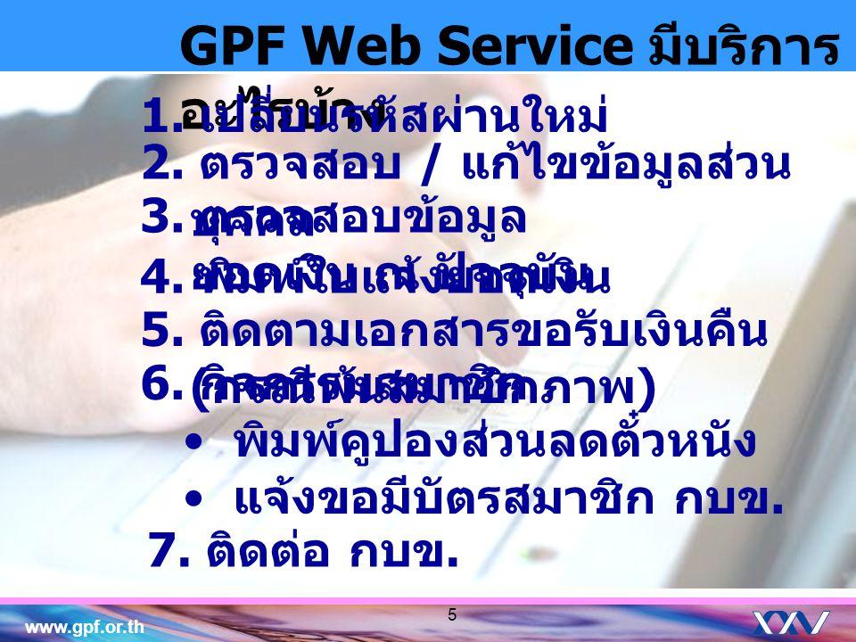 www.gpf.or.th GPF Web Service มีบริการ อะไรบ้าง 1. เปลี่ยนรหัสผ่านใหม่ 2. ตรวจสอบ / แก้ไขข้อมูลส่วน บุคคล 3. ตรวจสอบข้อมูล ยอดเงิน ณ ปัจจุบัน 4. พิมพ์