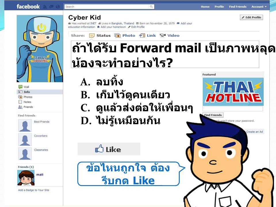 ข้อไหนถูกใจ ต้อง รีบกด Like ถ้าได้รับ Forward mail เป็นภาพหลุดดาราที่เป็นข่าว น้องจะทำอย่างไร ? A. ลบทิ้ง B. เก็บไว้ดูคนเดียว C. ดูแล้วส่งต่อให้เพื่อน