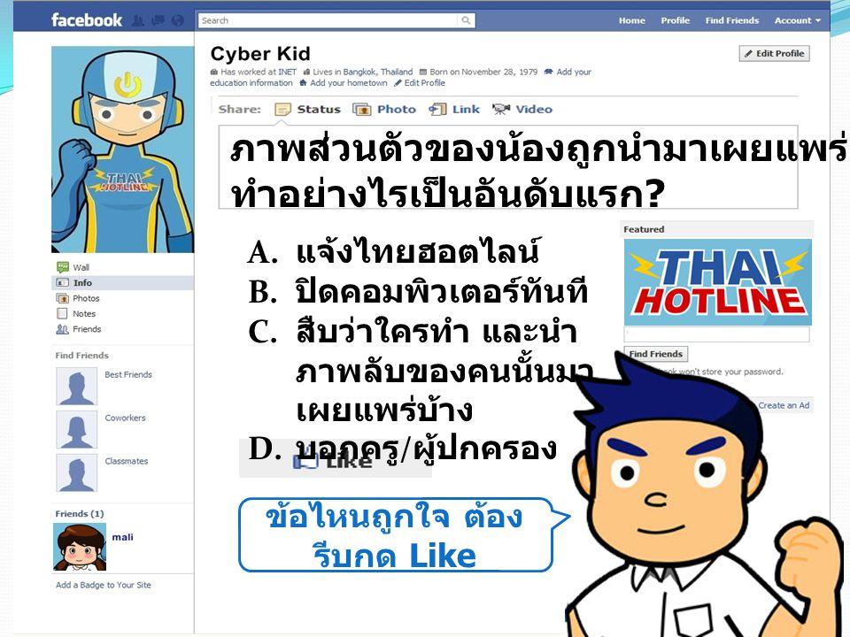 ข้อไหนถูกใจ ต้อง รีบกด Like ภาพส่วนตัวของน้องถูกนำมาเผยแพร่ น้องจะ ทำอย่างไรเป็นอันดับแรก ? A. แจ้งไทยฮอตไลน์ B. ปิดคอมพิวเตอร์ทันที C. สืบว่าใครทำ แล