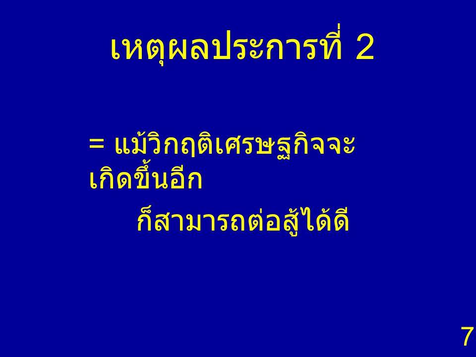 เหตุผลประการที่ 2 = แม้วิกฤติเศรษฐกิจจะ เกิดขึ้นอีก ก็สามารถต่อสู้ได้ดี 7