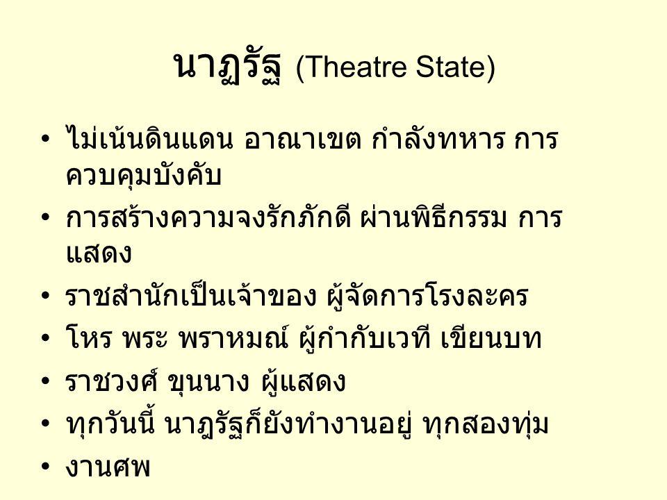 นาฏรัฐ (Theatre State) • ไม่เน้นดินแดน อาณาเขต กำลังทหาร การ ควบคุมบังคับ • การสร้างความจงรักภักดี ผ่านพิธีกรรม การ แสดง • ราชสำนักเป็นเจ้าของ ผู้จัดก