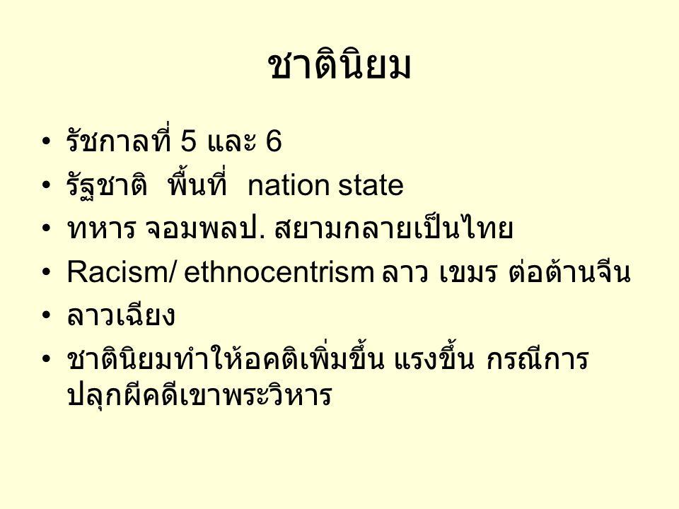 ชาตินิยม • รัชกาลที่ 5 และ 6 • รัฐชาติ พื้นที่ nation state • ทหาร จอมพลป. สยามกลายเป็นไทย •Racism/ ethnocentrism ลาว เขมร ต่อต้านจีน • ลาวเฉียง • ชาต