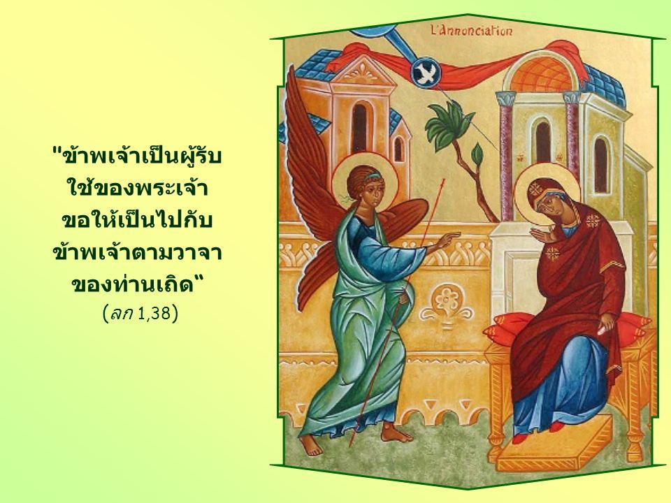 ข้าพเจ้าเป็นผู้รับ ใช้ของพระเจ้า ขอให้เป็นไปกับ ข้าพเจ้าตามวาจา ของท่านเถิด ( ลก 1,38 )