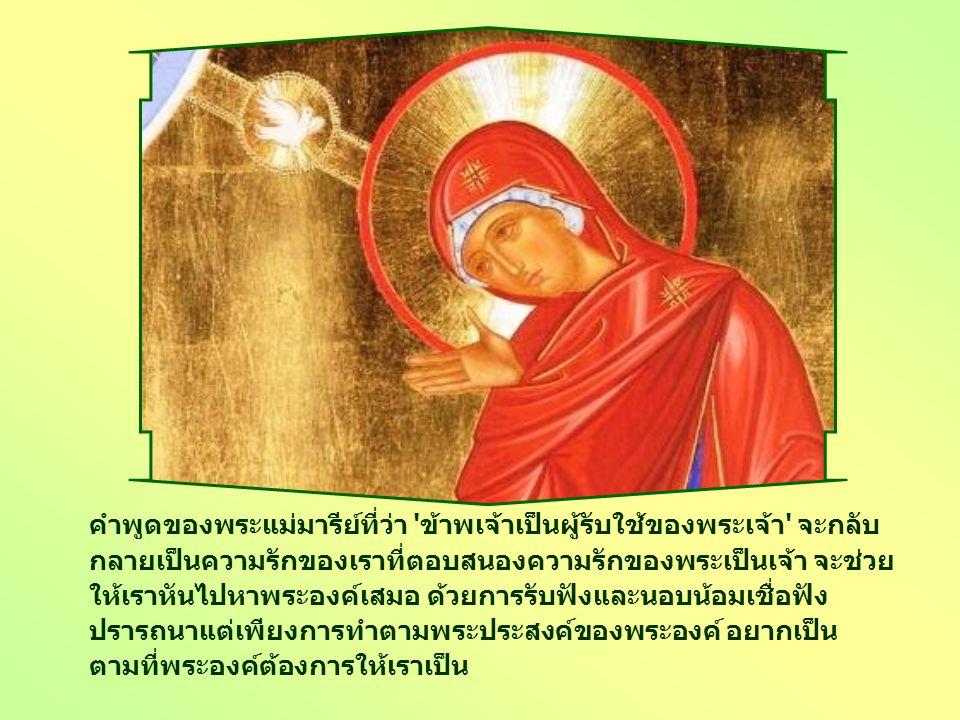 คำพูดของพระแม่มารีย์ที่ว่า ข้าพเจ้าเป็นผู้รับใช้ของพระเจ้า จะกลับ กลายเป็นความรักของเราที่ตอบสนองความรักของพระเป็นเจ้า จะช่วย ให้เราหันไปหาพระองค์เสมอ ด้วยการรับฟังและนอบน้อมเชื่อฟัง ปรารถนาแต่เพียงการทำตามพระประสงค์ของพระองค์ อยากเป็น ตามที่พระองค์ต้องการให้เราเป็น