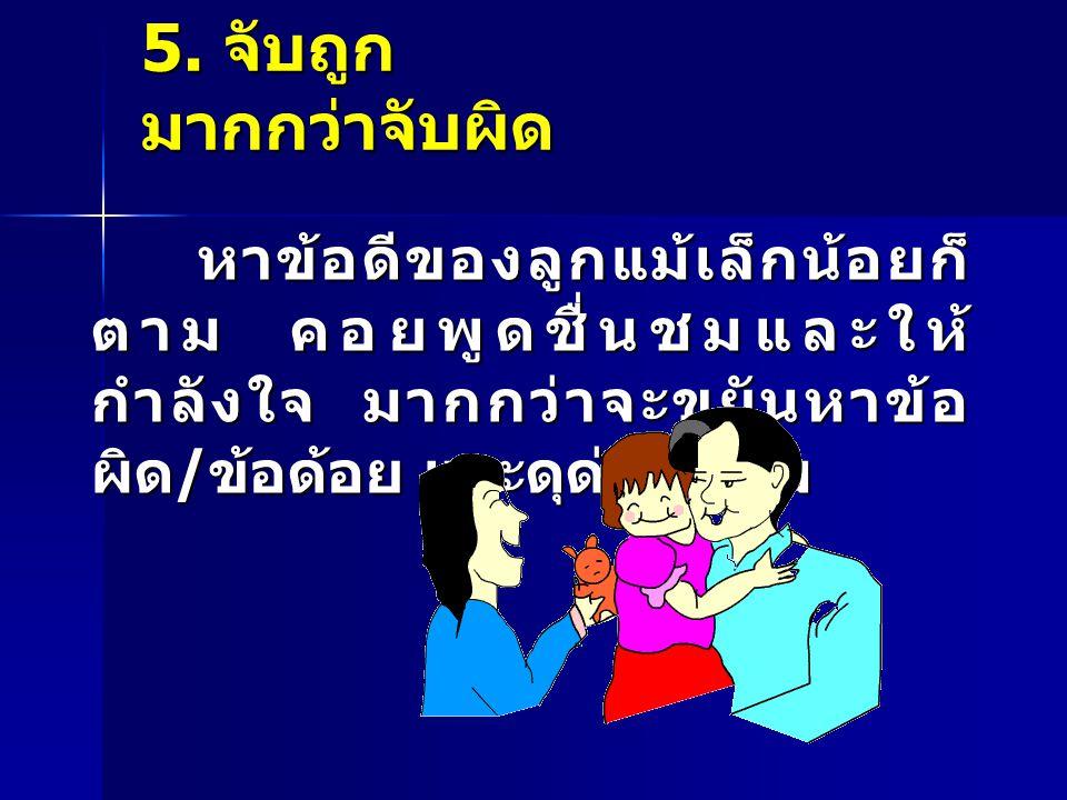 5. จับถูก มากกว่าจับผิด หาข้อดีของลูกแม้เล็กน้อยก็ ตาม คอยพูดชื่นชมและให้ กำลังใจ มากกว่าจะขยันหาข้อ ผิด / ข้อด้อย และดุด่าซ้ำเติม