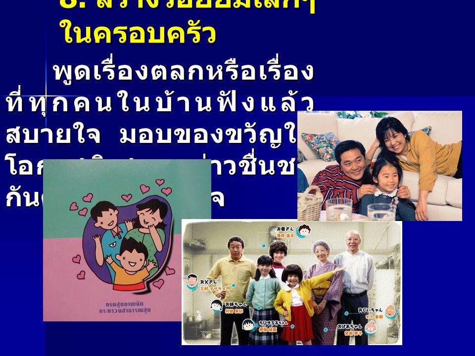 8. สร้างรอยยิ้มเล็กๆ ในครอบครัว พูดเรื่องตลกหรือเรื่อง ที่ทุกคนในบ้านฟังแล้ว สบายใจ มอบของขวัญใน โอกาสพิเศษ กล่าวชื่นชม กันด้วยความจริงใจ