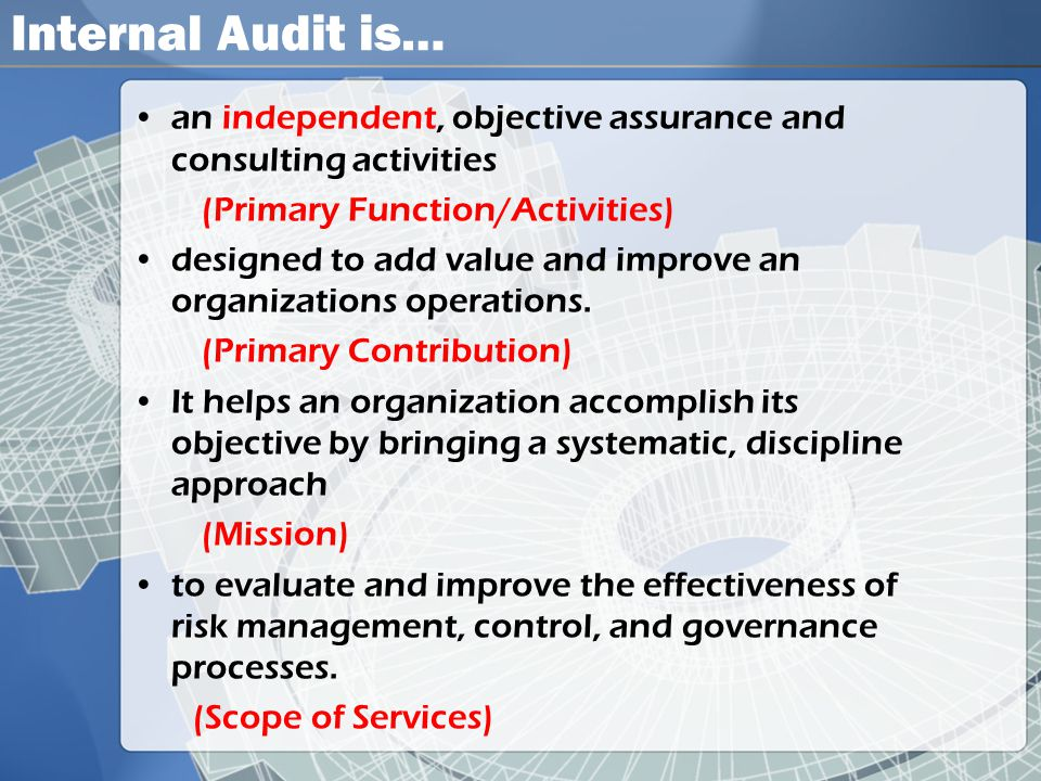 Internal Audit is… •an independent, objective assurance and consulting activities (Primary Function/Activities) •designed to add value and improve an