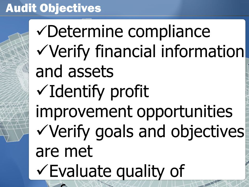 Audit Objectives  Determine compliance  Verify financial information and assets  Identify profit improvement opportunities  Verify goals and objec