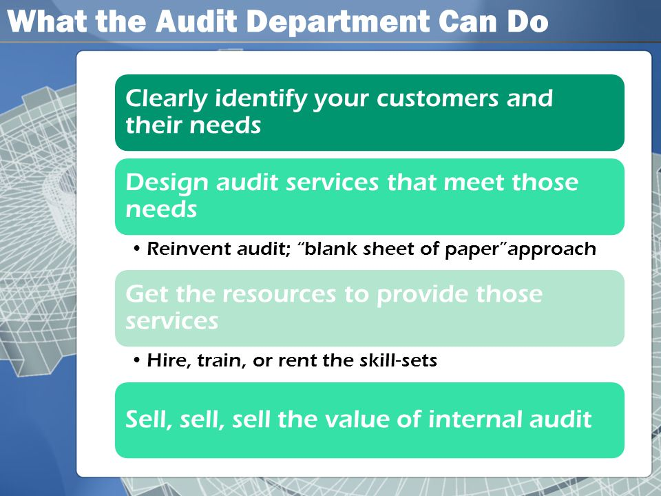 What the Audit Department Can Do Clearly identify your customers and their needs Design audit services that meet those needs •Reinvent audit; blank sheet of paper approach Get the resources to provide those services •Hire, train, or rent the skill-sets Sell, sell, sell the value of internal audit
