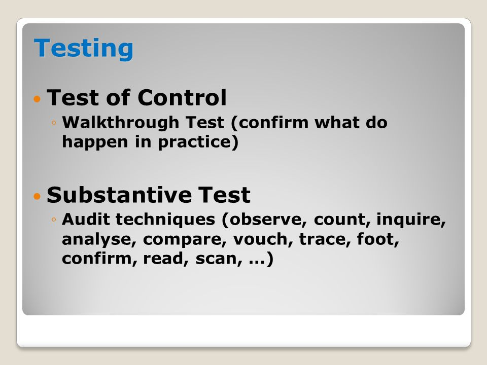 Testing  Test of Control ◦Walkthrough Test (confirm what do happen in practice)  Substantive Test ◦Audit techniques (observe, count, inquire, analys