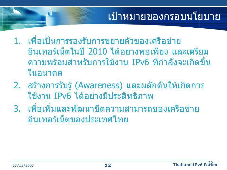 27/11/2007 Thailand IPv6 Forum 12 เป้าหมายของกรอบนโยบาย 1.เพื่อเป็นการรองรับการขยายตัวของเครือข่าย อินเทอร์เน็ตในปี 2010 ได้อย่างพอเพียง และเตรียม ควา