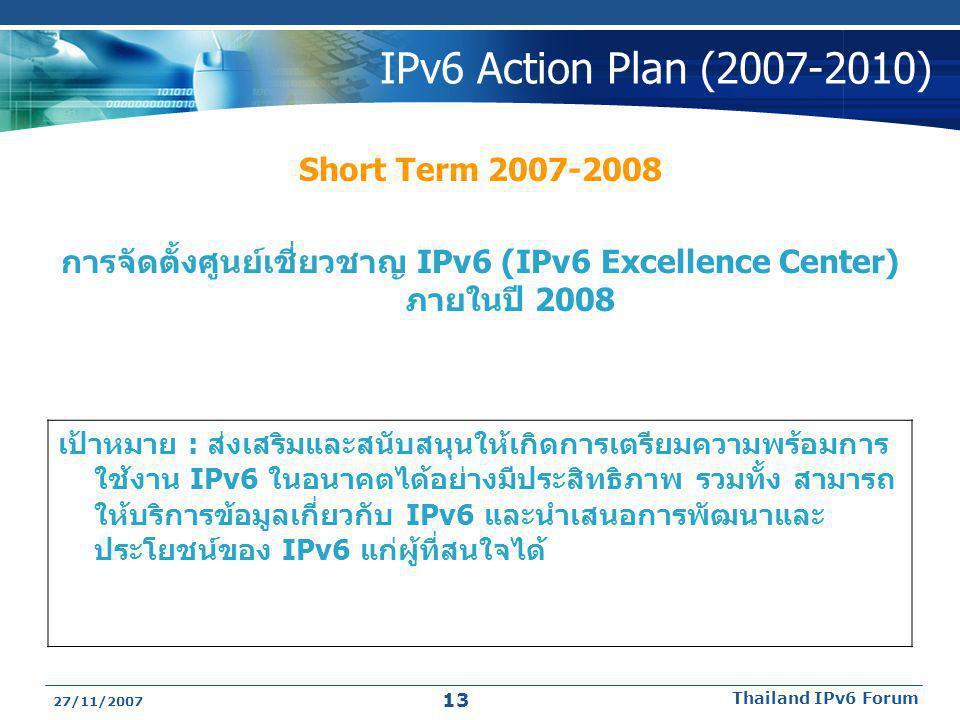 27/11/2007 Thailand IPv6 Forum 13 IPv6 Action Plan (2007-2010) Short Term 2007-2008 การจัดตั้งศูนย์เชี่ยวชาญ IPv6 (IPv6 Excellence Center) ภายในปี 200