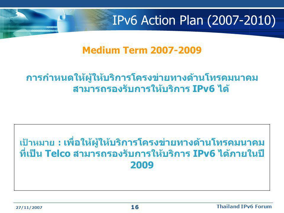 27/11/2007 Thailand IPv6 Forum 16 IPv6 Action Plan (2007-2010) Medium Term 2007-2009 การกำหนดให้ผู้ให้บริการโครงข่ายทางด้านโทรคมนาคม สามารถรองรับการให