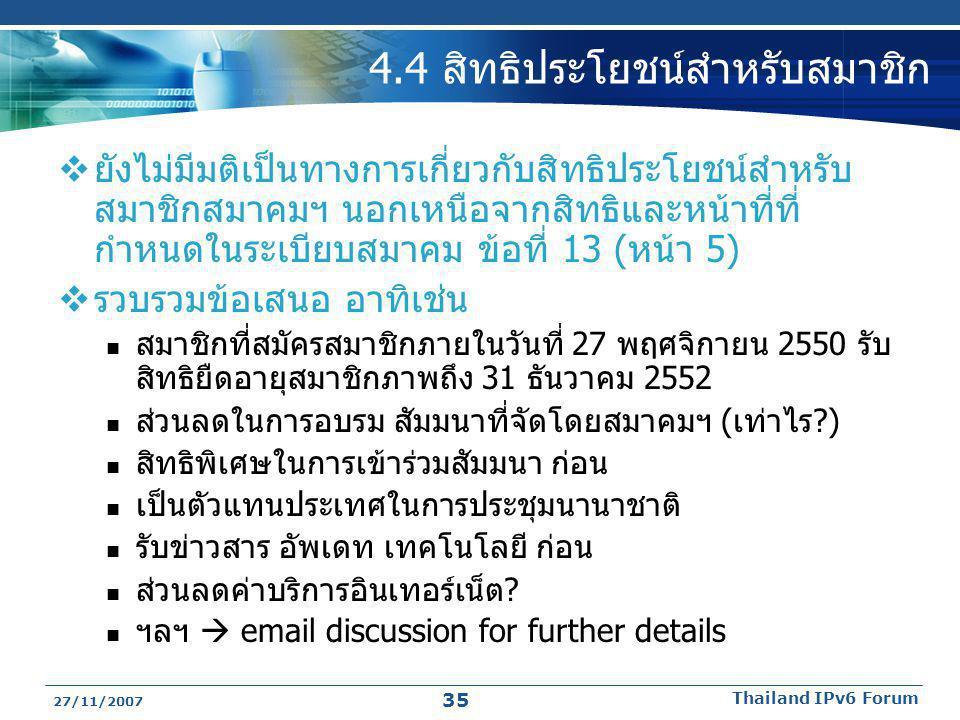 27/11/2007 Thailand IPv6 Forum 35 4.4 สิทธิประโยชน์สำหรับสมาชิก  ยังไม่มีมติเป็นทางการเกี่ยวกับสิทธิประโยชน์สำหรับ สมาชิกสมาคมฯ นอกเหนือจากสิทธิและหน