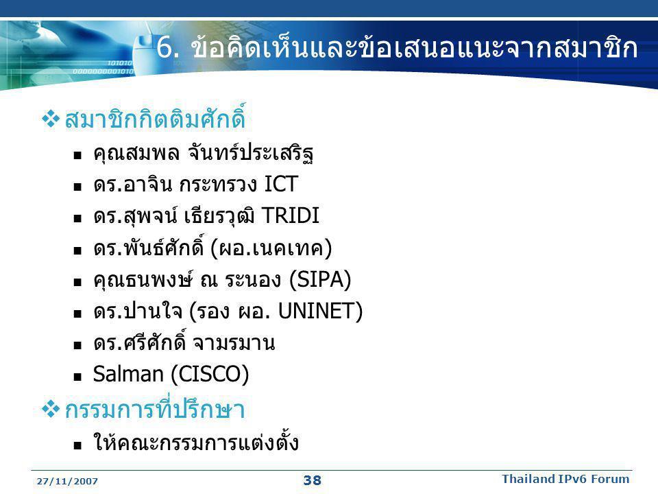 27/11/2007 Thailand IPv6 Forum 38 6. ข้อคิดเห็นและข้อเสนอแนะจากสมาชิก  สมาชิกกิตติมศักดิ์  คุณสมพล จันทร์ประเสริฐ  ดร.อาจิน กระทรวง ICT  ดร.สุพจน์