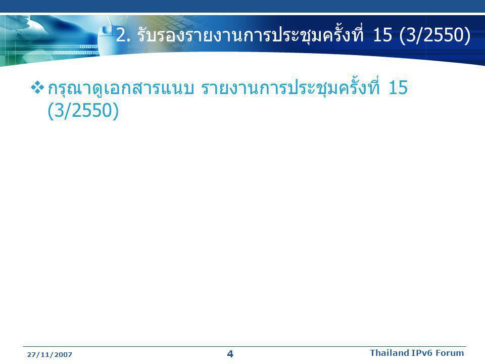 27/11/2007 Thailand IPv6 Forum 4 2. รับรองรายงานการประชุมครั้งที่ 15 (3/2550)  กรุณาดูเอกสารแนบ รายงานการประชุมครั้งที่ 15 (3/2550)