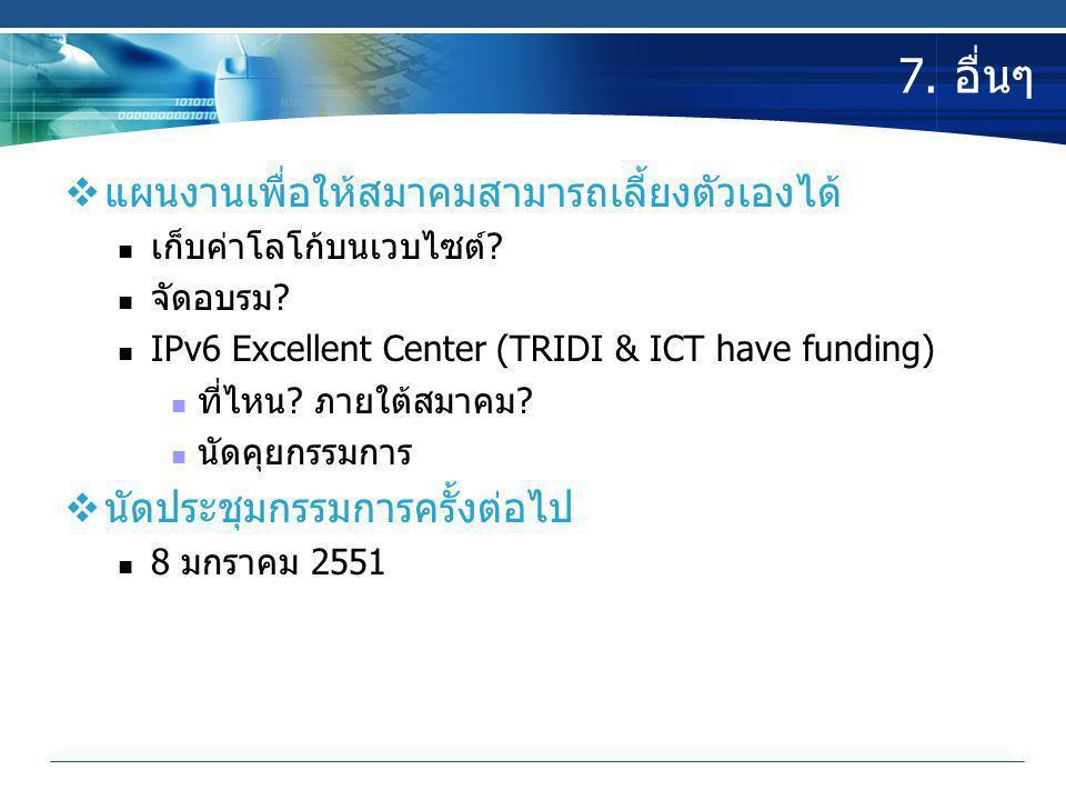 7. อื่นๆ  แผนงานเพื่อให้สมาคมสามารถเลี้ยงตัวเองได้  เก็บค่าโลโก้บนเวบไซต์?  จัดอบรม?  IPv6 Excellent Center (TRIDI & ICT have funding)  ที่ไหน? ภ