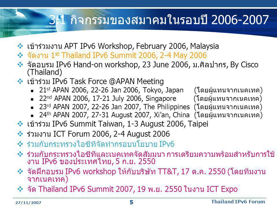 27/11/2007 Thailand IPv6 Forum 5 3.1 กิจกรรมของสมาคมในรอบปี 2006-2007  เข้าร่วมงาน APT IPv6 Workshop, February 2006, Malaysia  จัดงาน 1 st Thailand