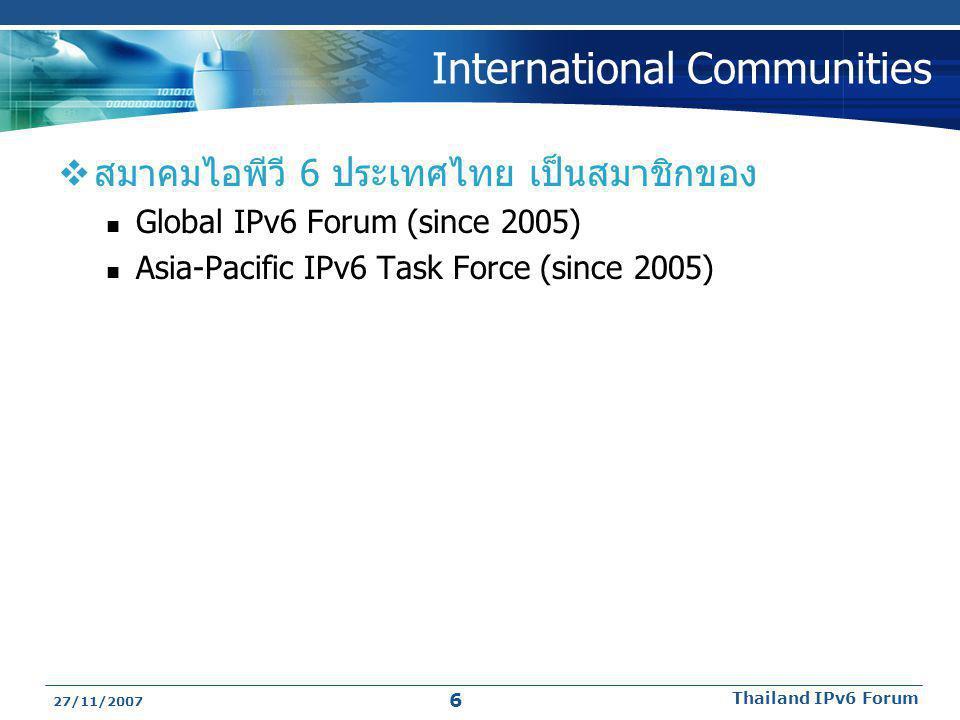 International Communities  สมาคมไอพีวี 6 ประเทศไทย เป็นสมาชิกของ  Global IPv6 Forum (since 2005)  Asia-Pacific IPv6 Task Force (since 2005) 27/11/2