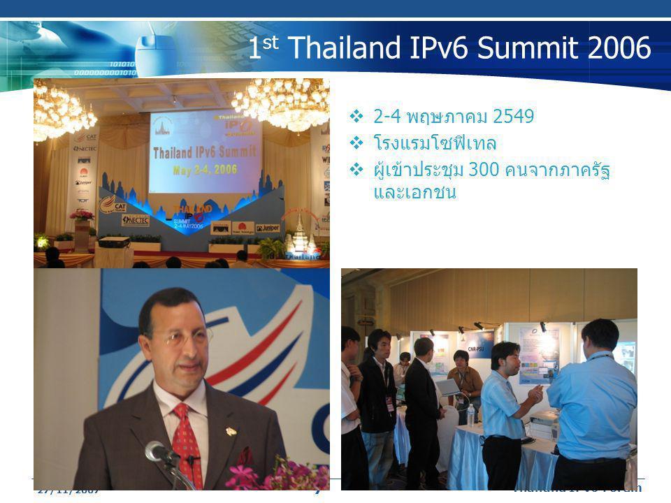 27/11/2007 Thailand IPv6 Forum 7 1 st Thailand IPv6 Summit 2006  2-4 พฤษภาคม 2549  โรงแรมโซฟิเทล  ผู้เข้าประชุม 300 คนจากภาครัฐ และเอกชน