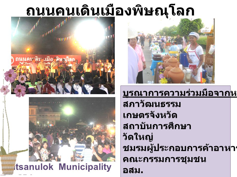 Phitsanulok Municipality ถนนคนเดินเมืองพิษณุโลก บูรณาการความร่วมมือจากหน่วยงานในท้องถิ่น สภาวัฒนธรรม เกษตรจังหวัด สถาบันการศึกษา วัดใหญ่ ชมรมผู้ประกอบ
