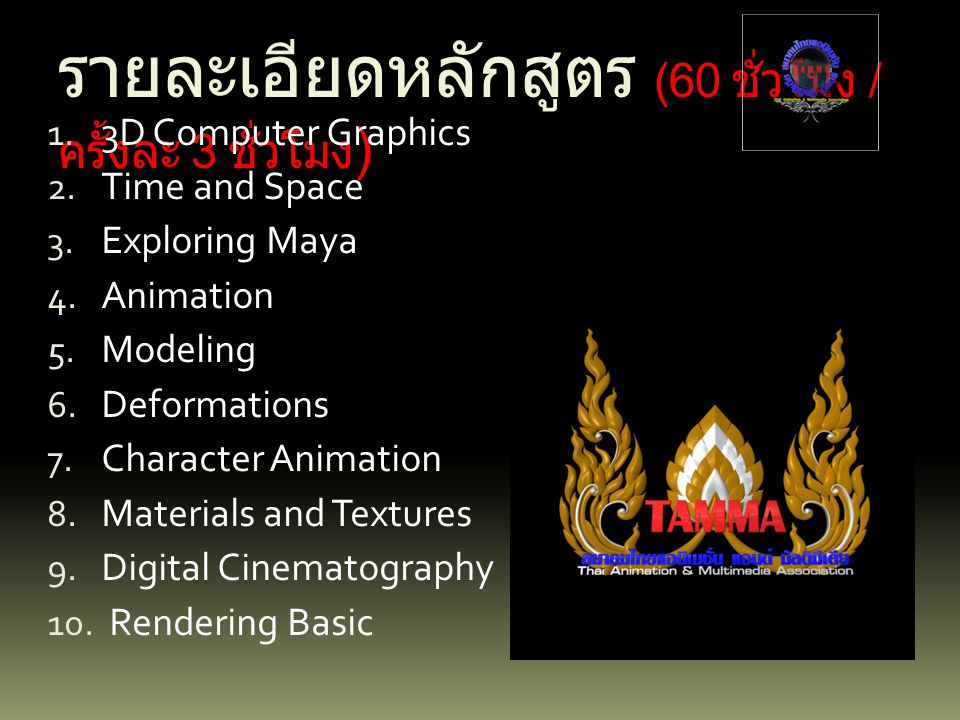 รายละเอียดหลักสูตร (60 ชั่วโมง / ครั้งละ 3 ชั่วโมง ) 1. 3D Computer Graphics 2. Time and Space 3. Exploring Maya 4. Animation 5. Modeling 6. Deformati