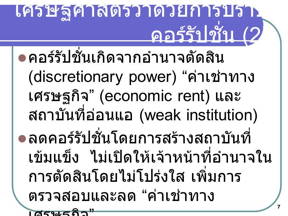 7  คอร์รัปชั่นเกิดจากอำนาจตัดสิน (discretionary power) ค่าเช่าทาง เศรษฐกิจ (economic rent) และ สถาบันที่อ่อนแอ (weak institution)  ลดคอร์รัปชั่นโดยการสร้างสถาบันที่ เข้มแข็ง ไม่เปิดให้เจ้าหน้าที่อำนาจใน การตัดสินโดยไม่โปร่งใส เพิ่มการ ตรวจสอบและลด ค่าเช่าทาง เศรษฐกิจ  ข้อถกเถียงเรื่อง ระบบดี vs คนดี เศรษฐศาสตร์ว่าด้วยการปราบ คอร์รัปชั่น (2)
